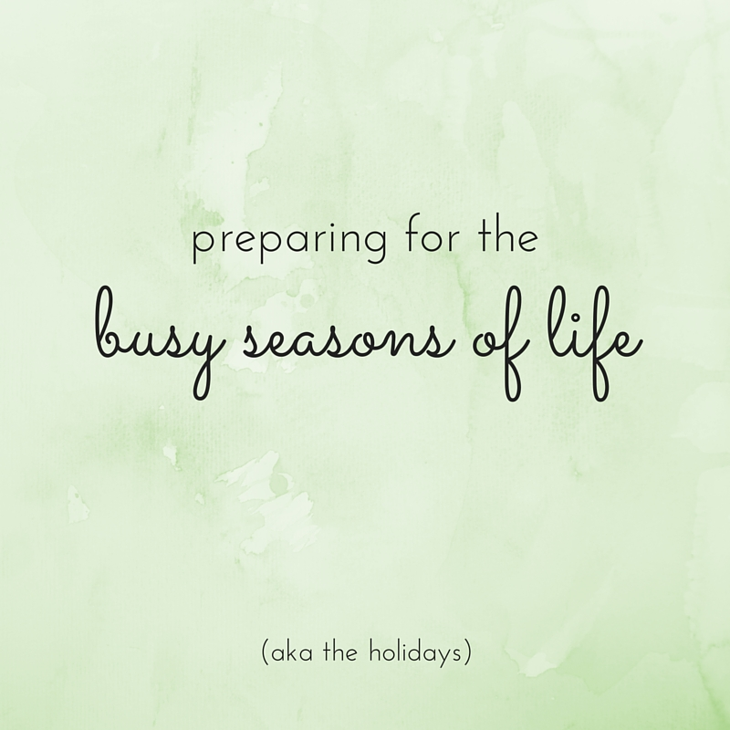 preparing for the busy seasons of life (like the holidays)